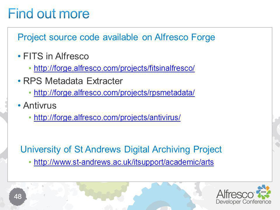 48 FITS in Alfresco http://forge.alfresco.com/projects/fitsinalfresco/ RPS Metadata Extracter http://forge.alfresco.com/projects/rpsmetadata/ Antivrus http://forge.alfresco.com/projects/antivirus/ http://www.st-andrews.ac.uk/itsupport/academic/arts Project source code available on Alfresco Forge University of St Andrews Digital Archiving Project