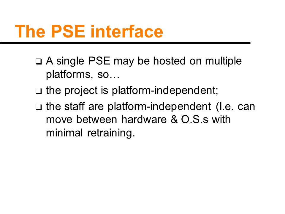 The PSE interface  A single PSE may be hosted on multiple platforms, so …  the project is platform-independent;  the staff are platform-independent (I.e.