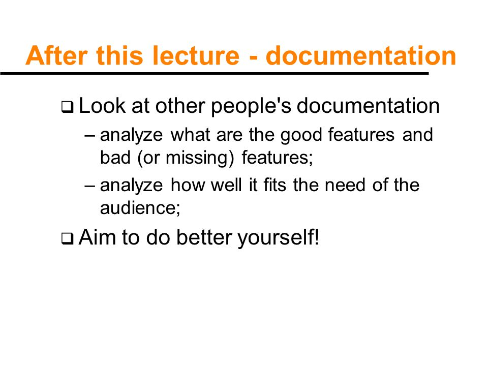 After this lecture - documentation  Look at other people s documentation –analyze what are the good features and bad (or missing) features; –analyze how well it fits the need of the audience;  Aim to do better yourself!