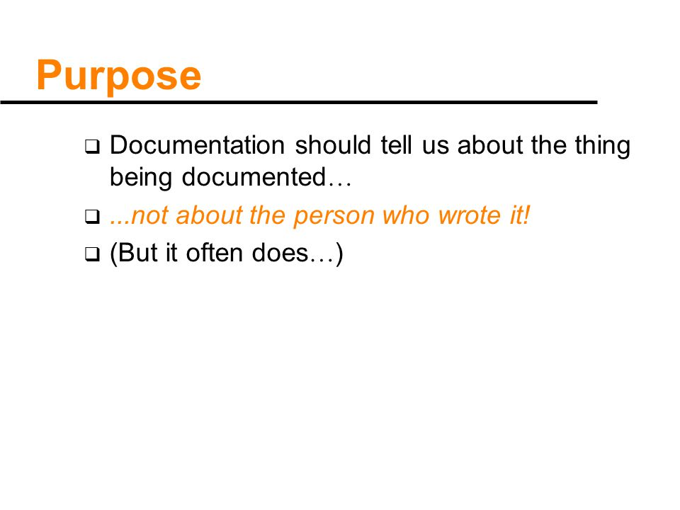 Purpose  Documentation should tell us about the thing being documented … ...not about the person who wrote it.