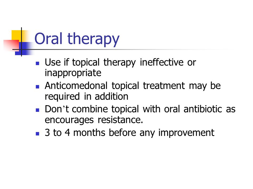 Oral therapy Use if topical therapy ineffective or inappropriate Anticomedonal topical treatment may be required in addition Don ' t combine topical w