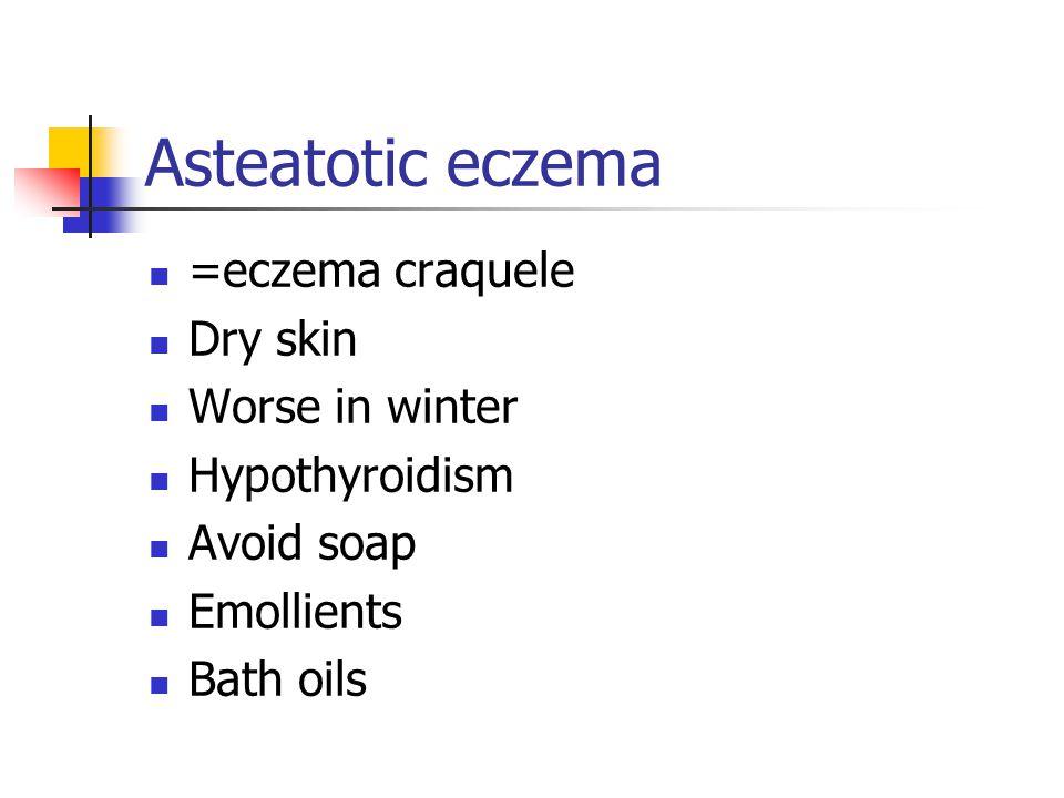 Asteatotic eczema =eczema craquele Dry skin Worse in winter Hypothyroidism Avoid soap Emollients Bath oils