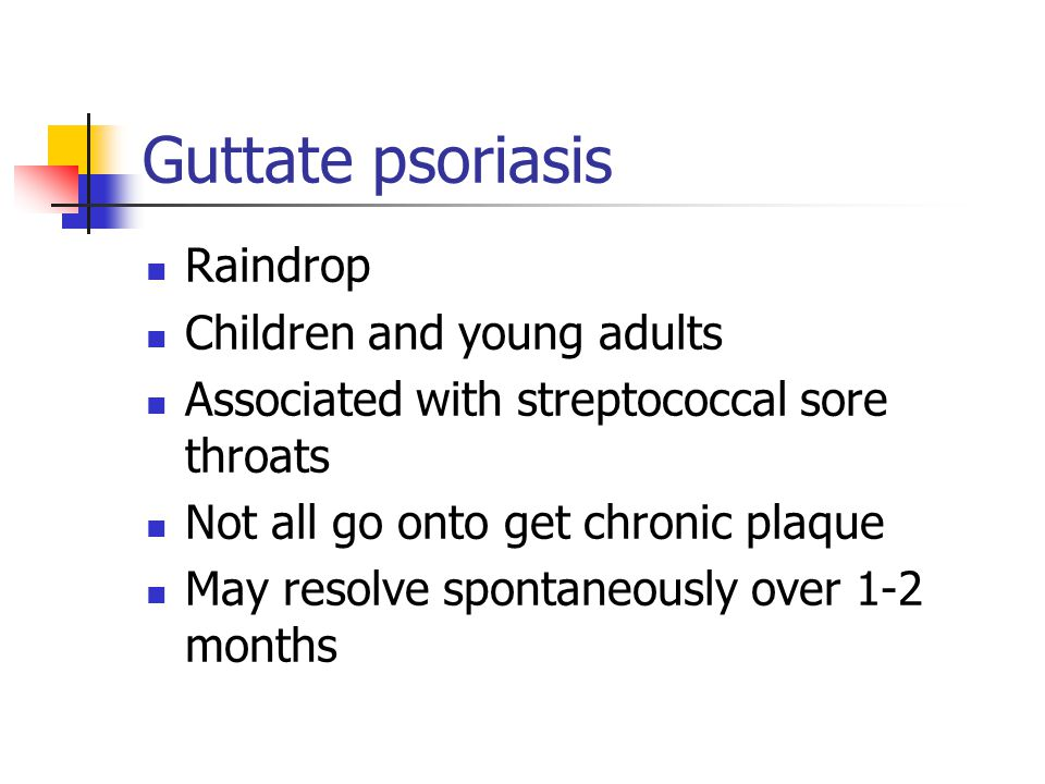 Guttate psoriasis Raindrop Children and young adults Associated with streptococcal sore throats Not all go onto get chronic plaque May resolve spontan