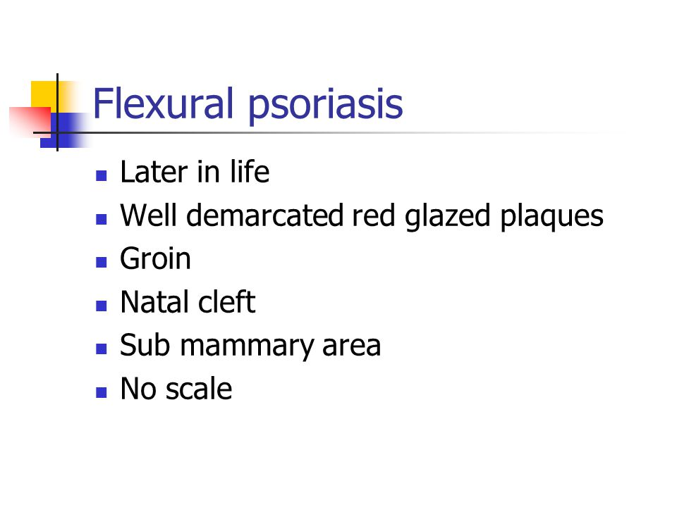 Flexural psoriasis Later in life Well demarcated red glazed plaques Groin Natal cleft Sub mammary area No scale