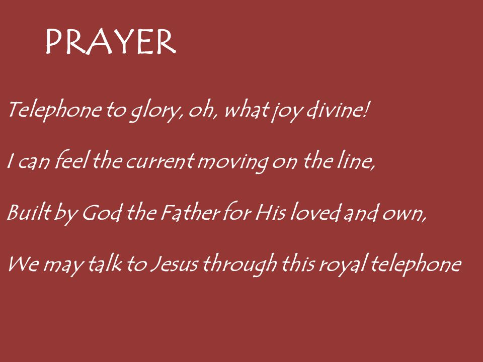 PRAYER Telephone to glory, oh, what joy divine! I can feel the current moving on the line, Built by God the Father for His loved and own, We may talk