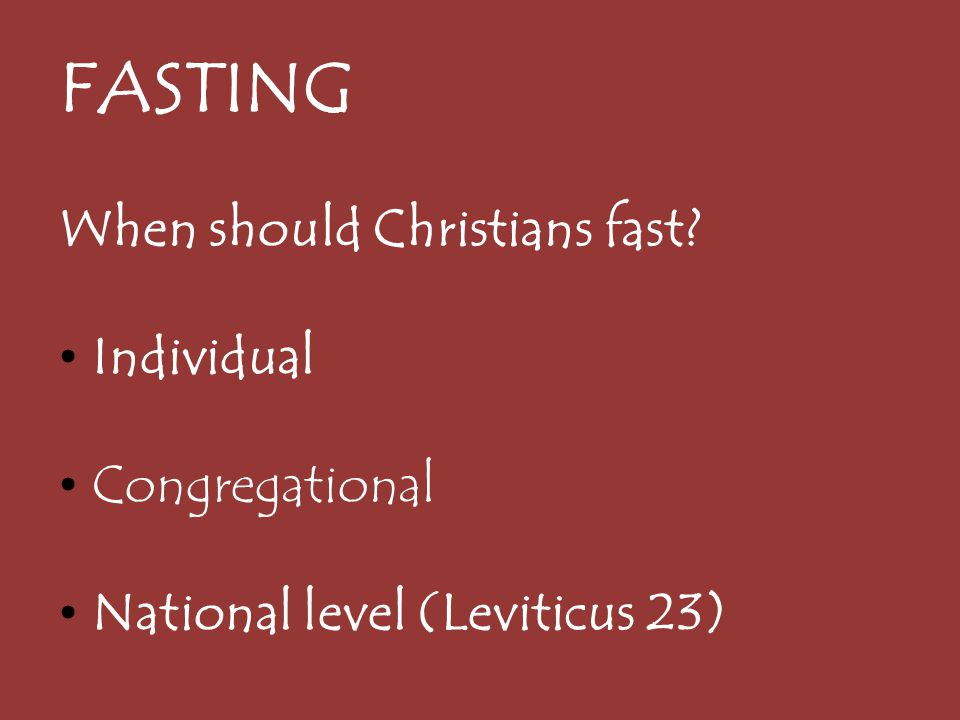 FASTING When should Christians fast? Individual Congregational National level (Leviticus 23)