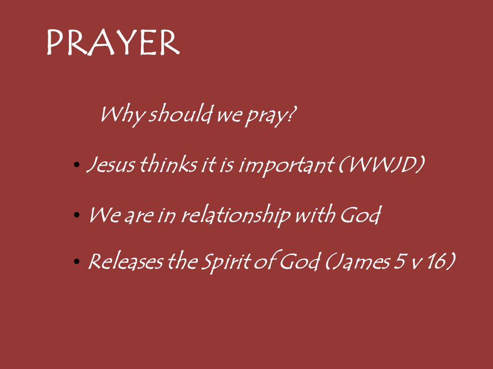 PRAYER Why should we pray? Jesus thinks it is important (WWJD) We are in relationship with God Releases the Spirit of God (James 5 v 16)