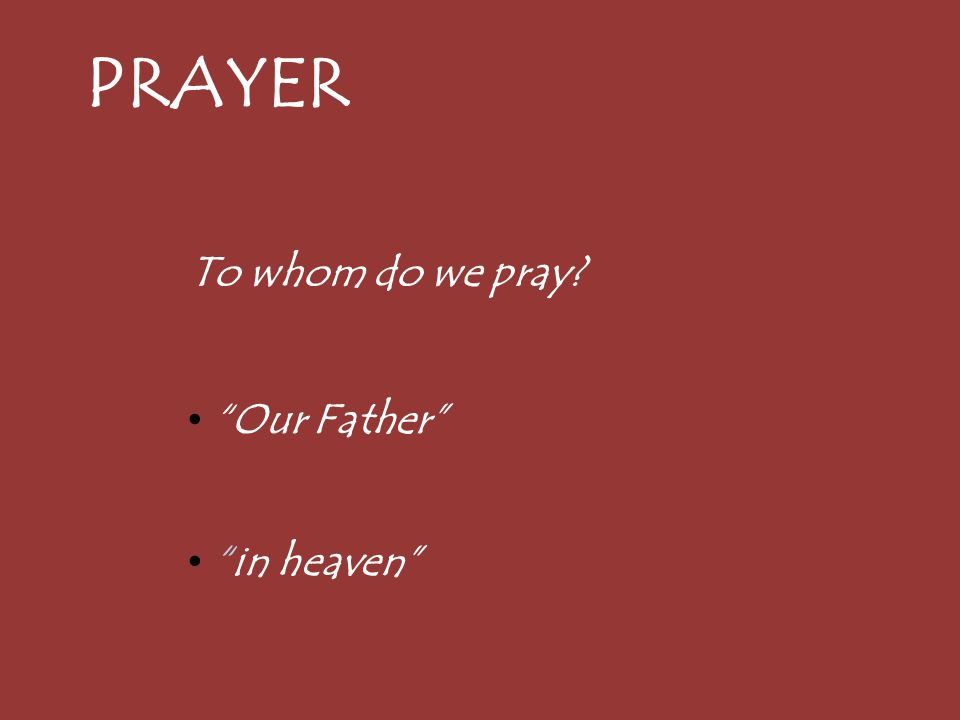 PRAYER To whom do we pray? Our Father in heaven