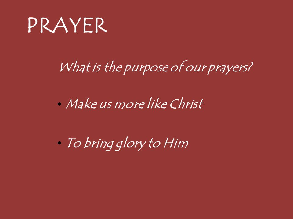 PRAYER What is the purpose of our prayers? Make us more like Christ To bring glory to Him