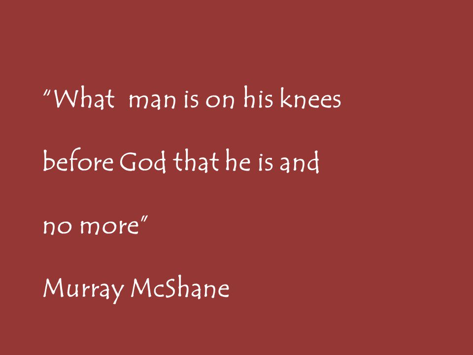 What man is on his knees before God that he is and no more Murray McShane