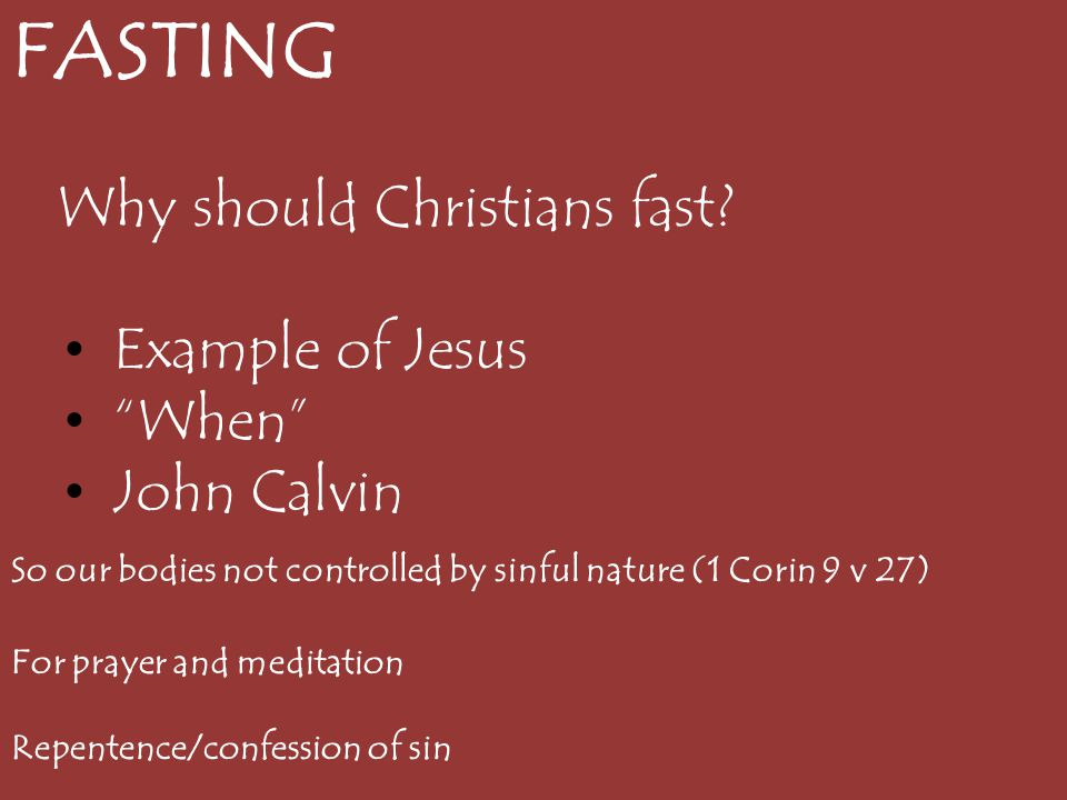 """FASTING Why should Christians fast? Example of Jesus """"When"""" John Calvin So our bodies not controlled by sinful nature (1 Corin 9 v 27) For prayer and"""