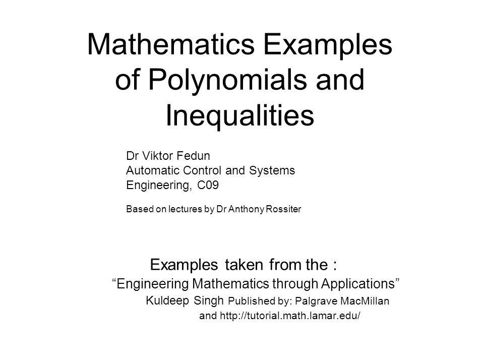 Mathematics Examples of Polynomials and Inequalities Examples taken from the : Engineering Mathematics through Applications Kuldeep Singh Published by: Palgrave MacMillan and http://tutorial.math.lamar.edu/ Dr Viktor Fedun Automatic Control and Systems Engineering, C09 Based on lectures by Dr Anthony Rossiter