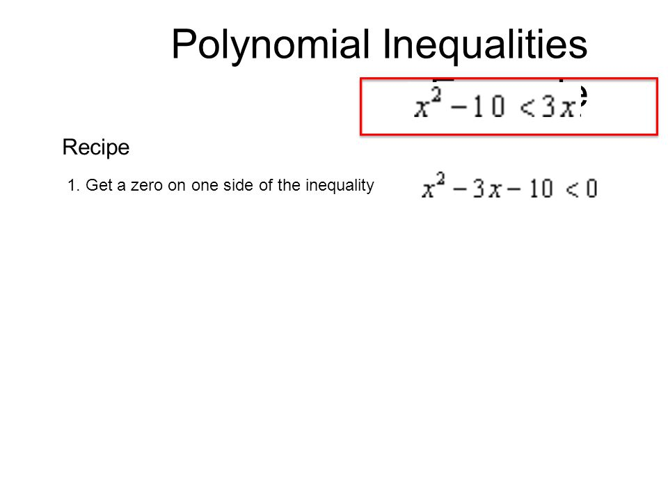 Polynomial Inequalities Example 1. Get a zero on one side of the inequality Recipe