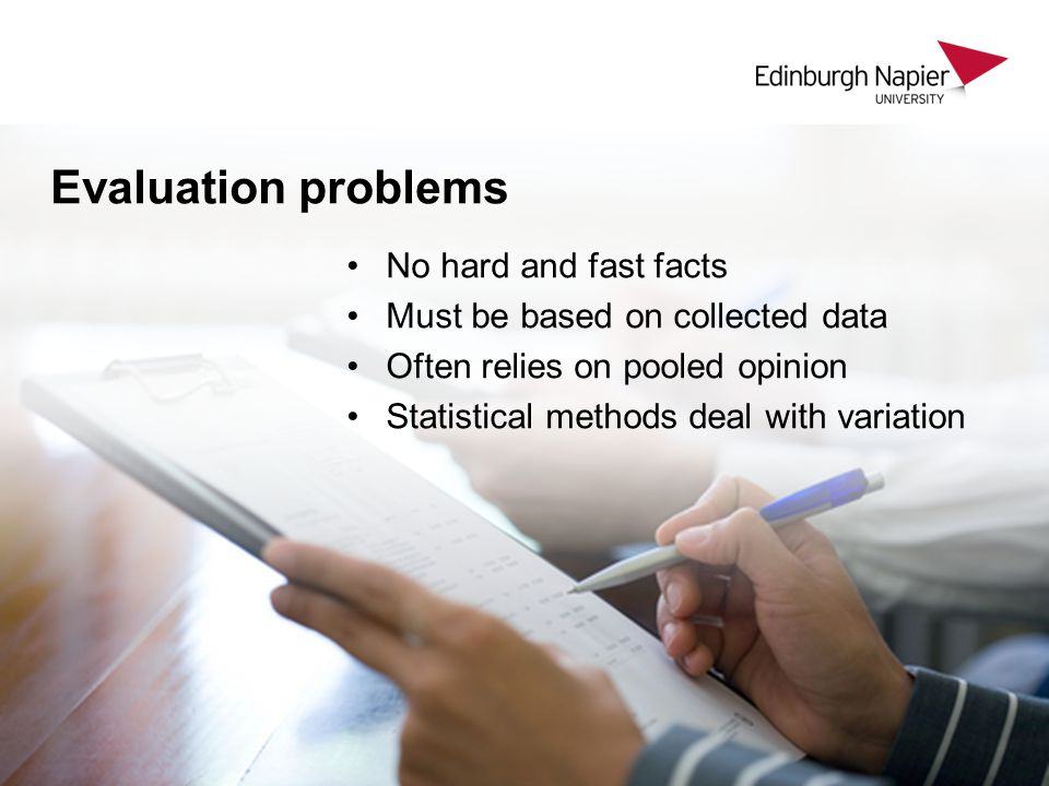 Evaluation problems No hard and fast facts Must be based on collected data Often relies on pooled opinion Statistical methods deal with variation