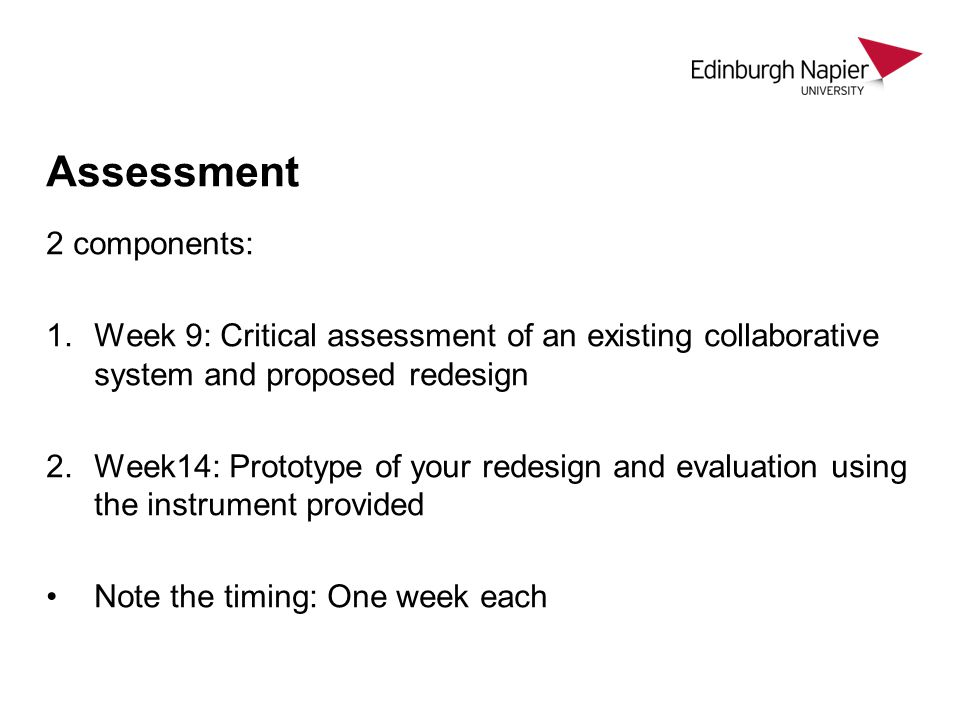 Assessment 2 components: 1.Week 9: Critical assessment of an existing collaborative system and proposed redesign 2.Week14: Prototype of your redesign and evaluation using the instrument provided Note the timing: One week each