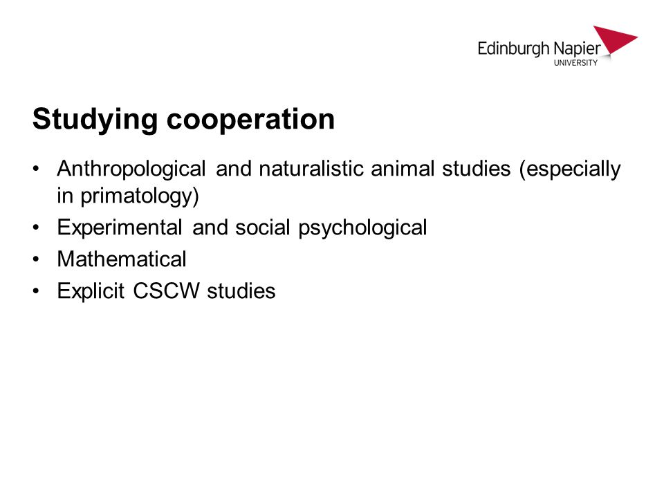 Studying cooperation Anthropological and naturalistic animal studies (especially in primatology) Experimental and social psychological Mathematical Explicit CSCW studies