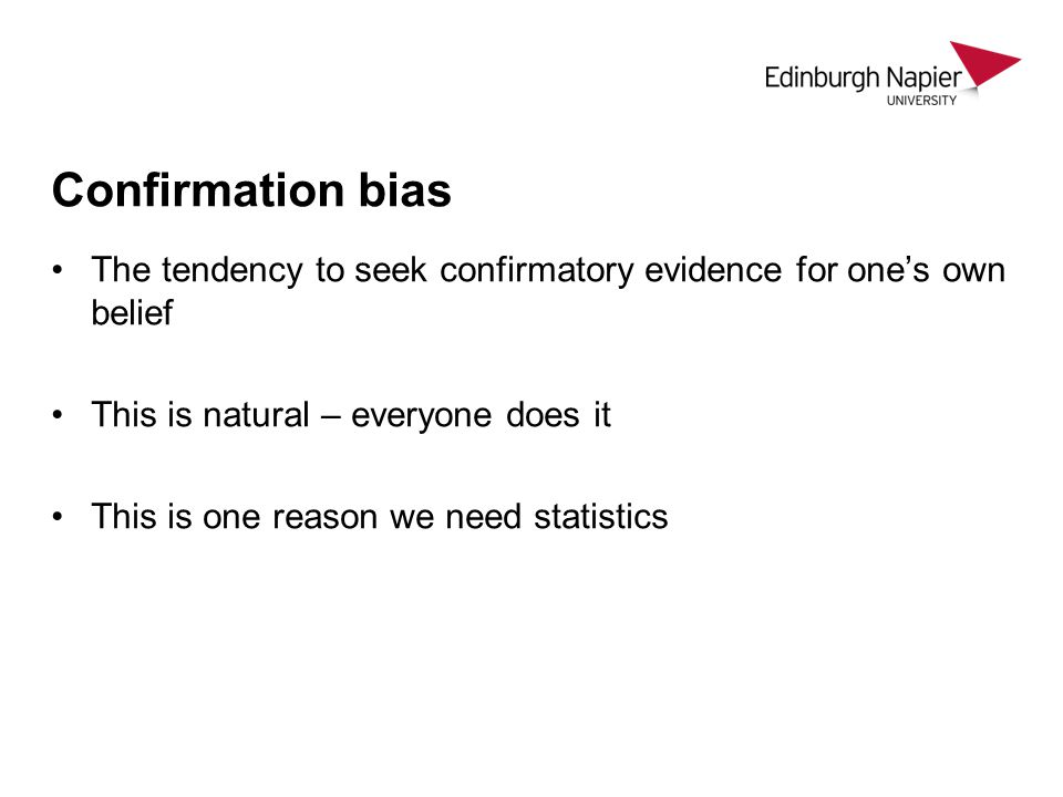 Confirmation bias The tendency to seek confirmatory evidence for one's own belief This is natural – everyone does it This is one reason we need statistics