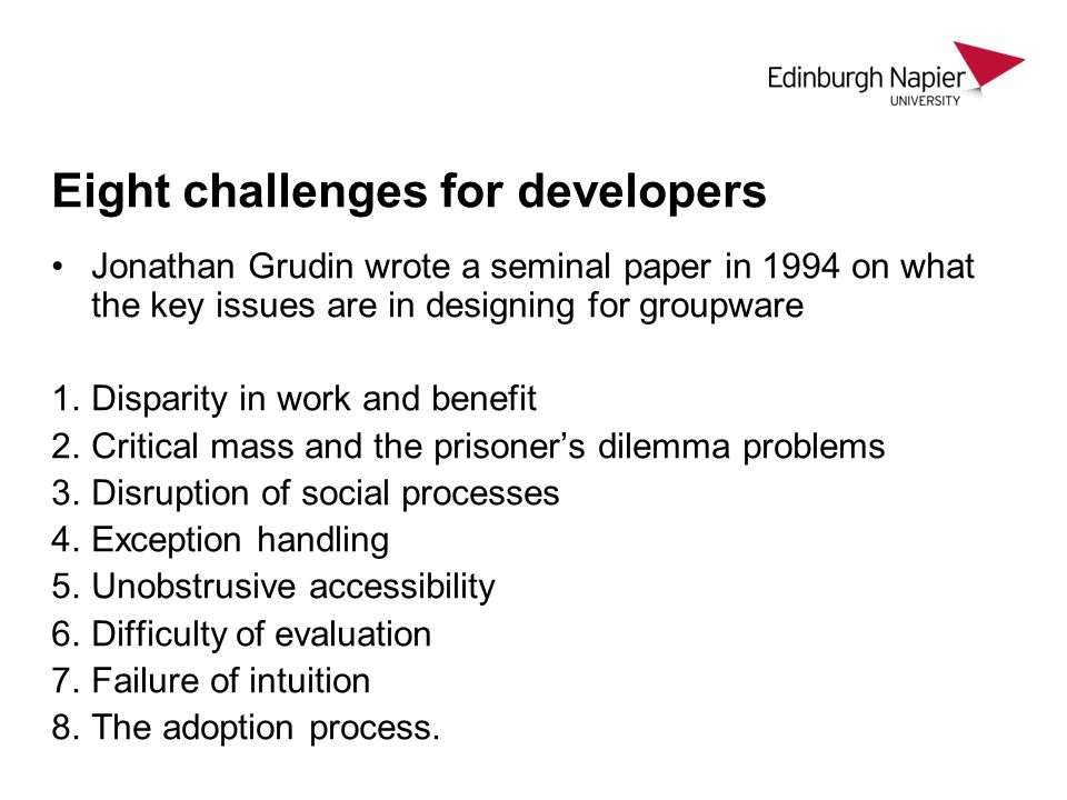 Eight challenges for developers Jonathan Grudin wrote a seminal paper in 1994 on what the key issues are in designing for groupware 1.Disparity in work and benefit 2.Critical mass and the prisoner's dilemma problems 3.Disruption of social processes 4.Exception handling 5.Unobstrusive accessibility 6.Difficulty of evaluation 7.Failure of intuition 8.The adoption process.