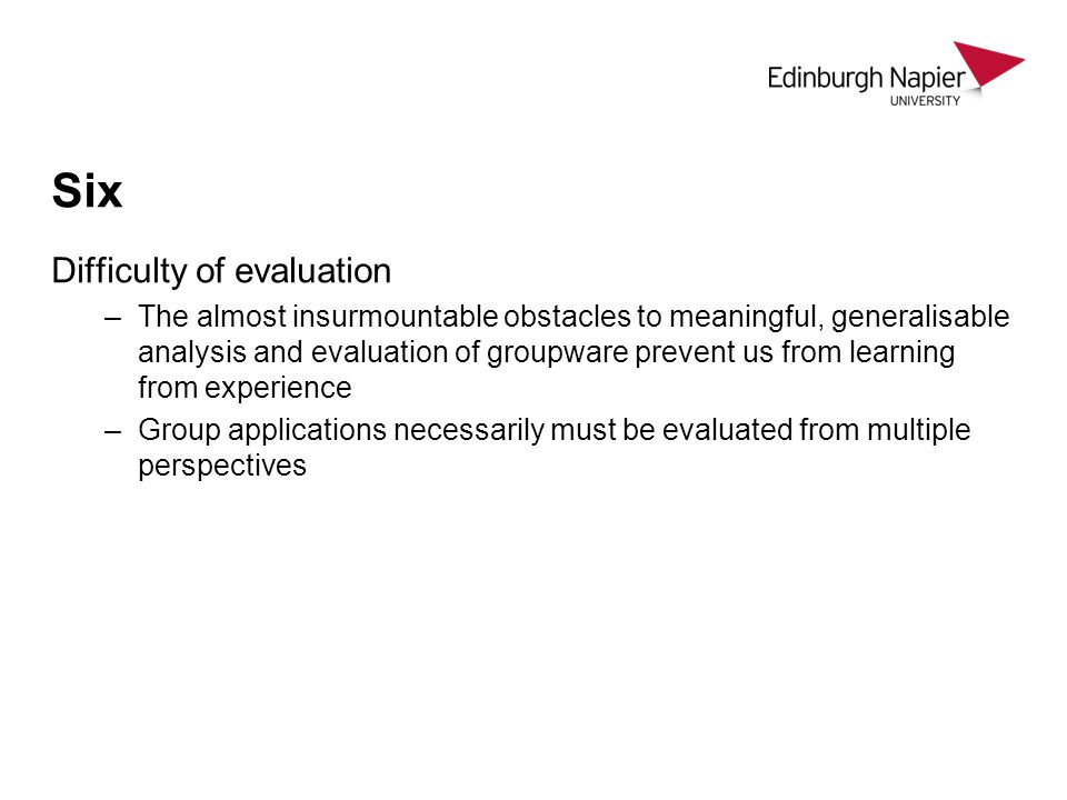 Six Difficulty of evaluation –The almost insurmountable obstacles to meaningful, generalisable analysis and evaluation of groupware prevent us from learning from experience –Group applications necessarily must be evaluated from multiple perspectives