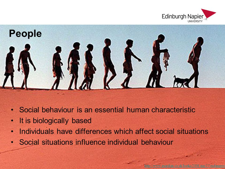 People   Social behaviour is an essential human characteristic It is biologically based Individuals have differences which affect social situations Social situations influence individual behaviour