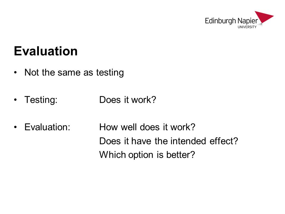 Evaluation Not the same as testing Testing: Does it work.