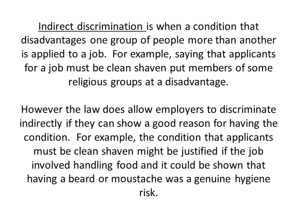 Indirect discrimination is when a condition that disadvantages one group of people more than another is applied to a job. For example, saying that app