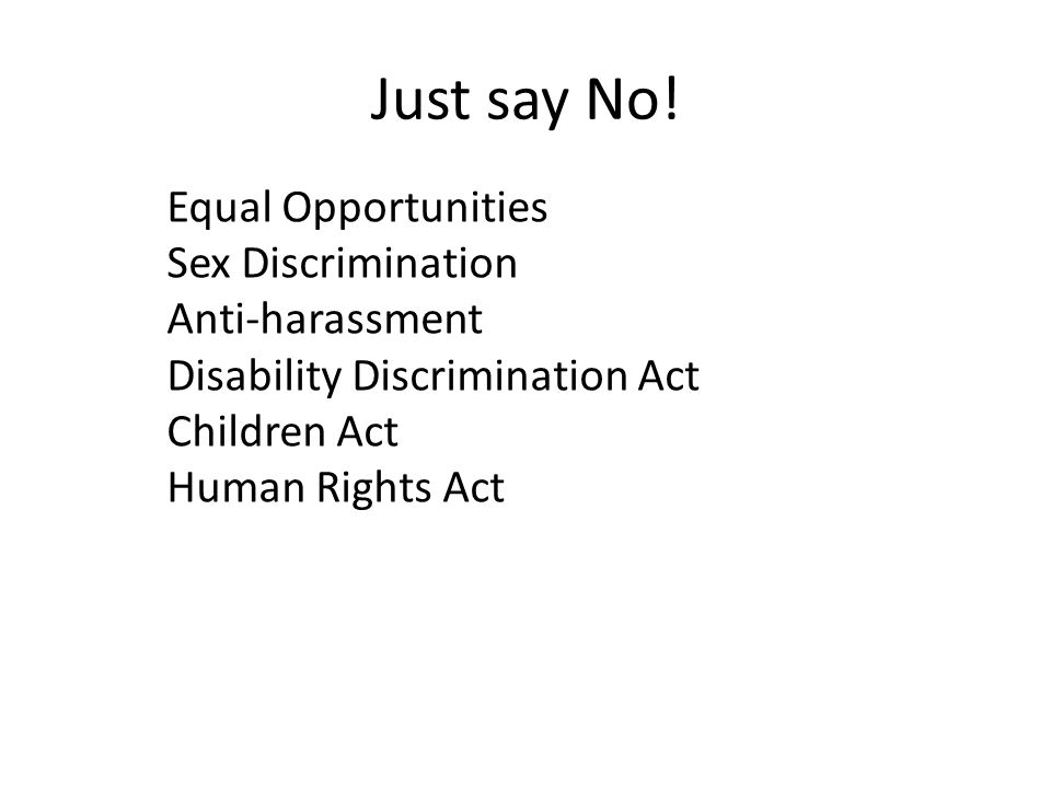 Just say No! Equal Opportunities Sex Discrimination Anti-harassment Disability Discrimination Act Children Act Human Rights Act