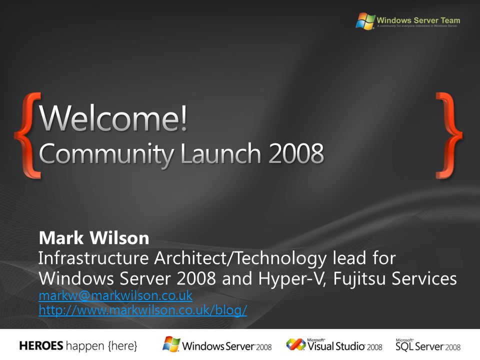 Mark Wilson Infrastructure Architect/Technology lead for Windows Server 2008 and Hyper-V, Fujitsu Services markw@markwilson.co.uk http://www.markwilso