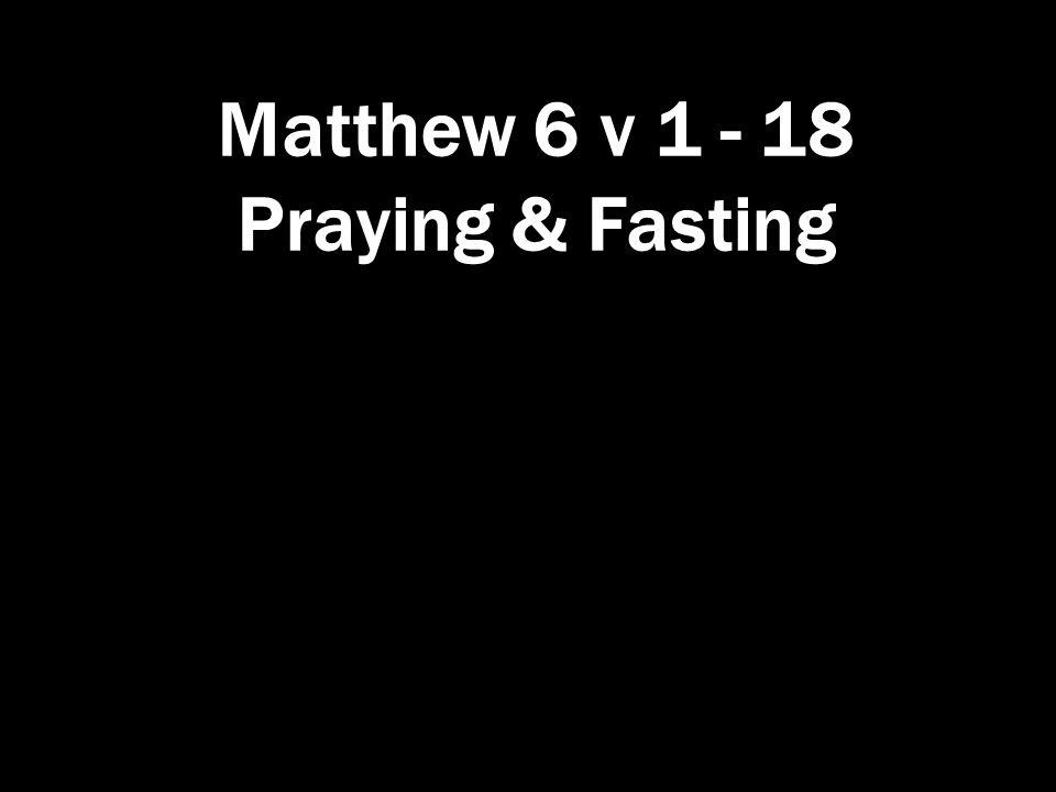 Matthew 6 v 1 - 18 Praying & Fasting