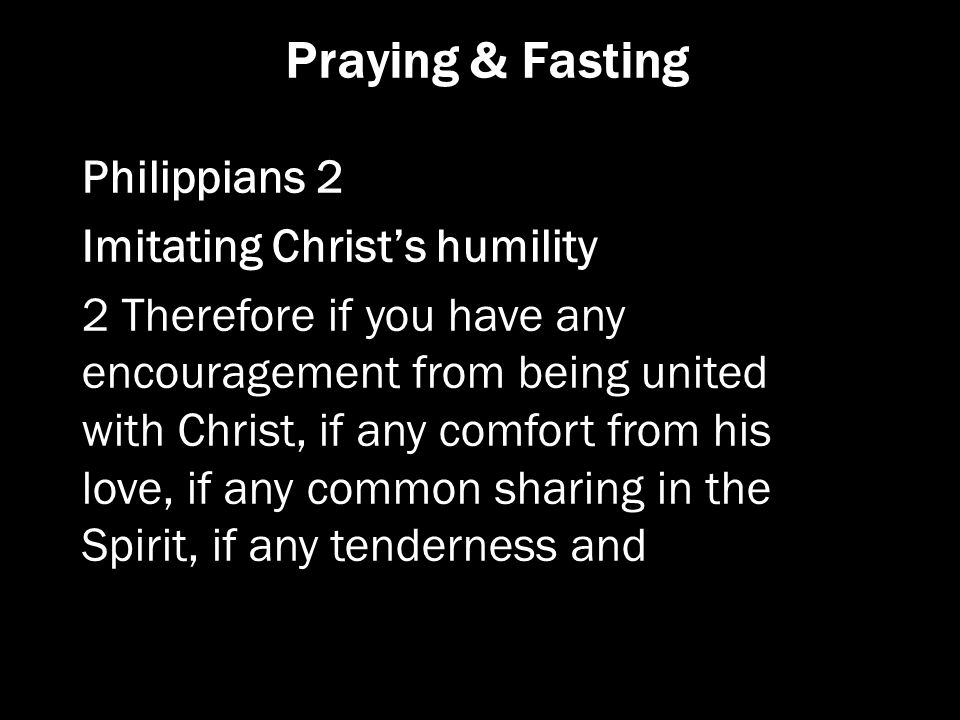 Praying & Fasting Philippians 2 Imitating Christ's humility 2 Therefore if you have any encouragement from being united with Christ, if any comfort fr