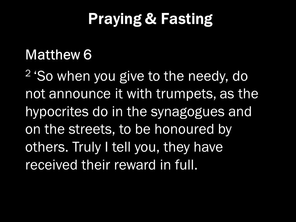 Praying & Fasting Matthew 6 2 'So when you give to the needy, do not announce it with trumpets, as the hypocrites do in the synagogues and on the stre