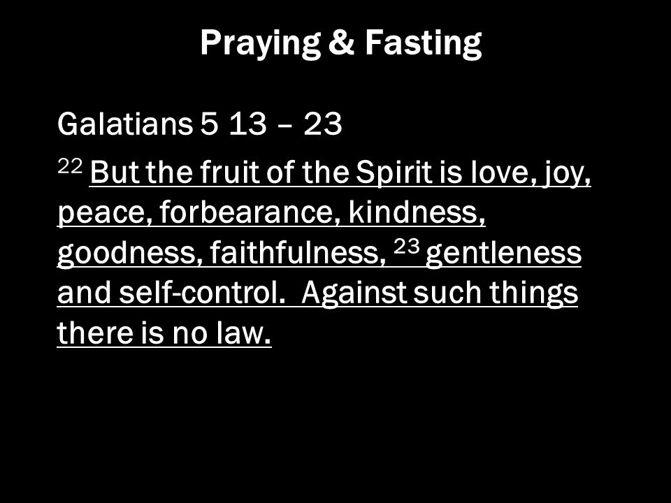 Praying & Fasting Galatians 5 13 – 23 22 But the fruit of the Spirit is love, joy, peace, forbearance, kindness, goodness, faithfulness, 23 gentleness
