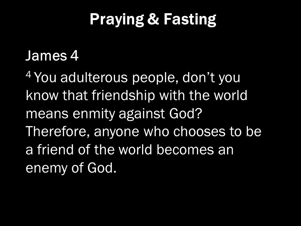 Praying & Fasting James 4 4 You adulterous people, don't you know that friendship with the world means enmity against God? Therefore, anyone who choos