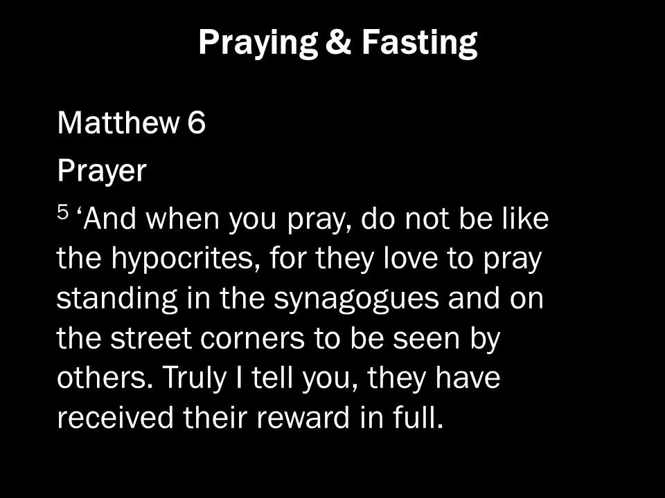 Praying & Fasting Matthew 6 Prayer 5 'And when you pray, do not be like the hypocrites, for they love to pray standing in the synagogues and on the st