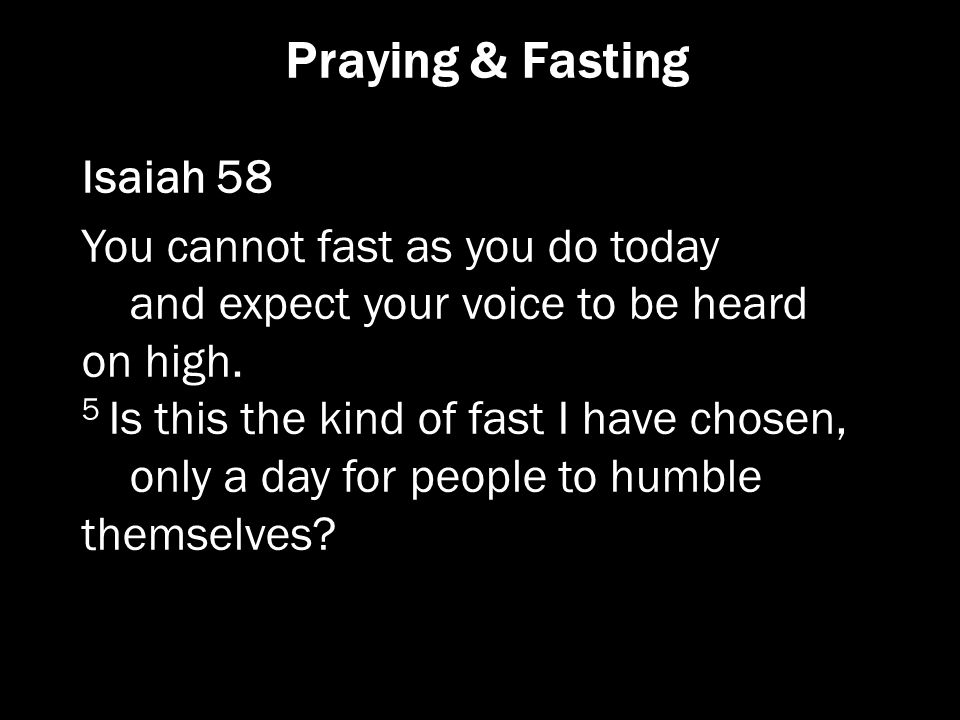 Praying & Fasting Isaiah 58 You cannot fast as you do today and expect your voice to be heard on high. 5 Is this the kind of fast I have chosen, only