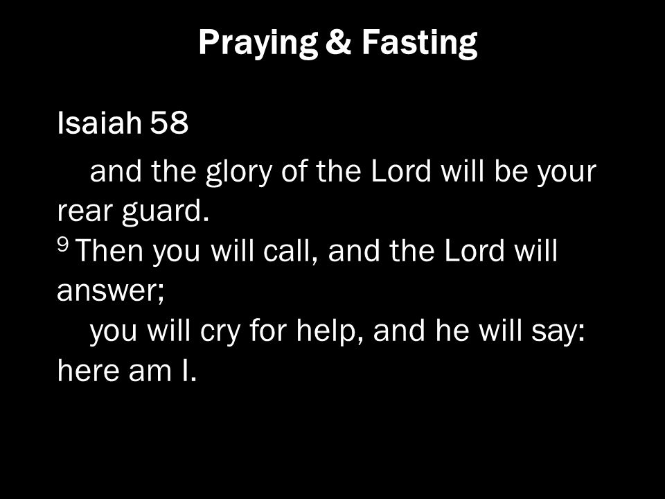 Praying & Fasting Isaiah 58 and the glory of the Lord will be your rear guard. 9 Then you will call, and the Lord will answer; you will cry for help,