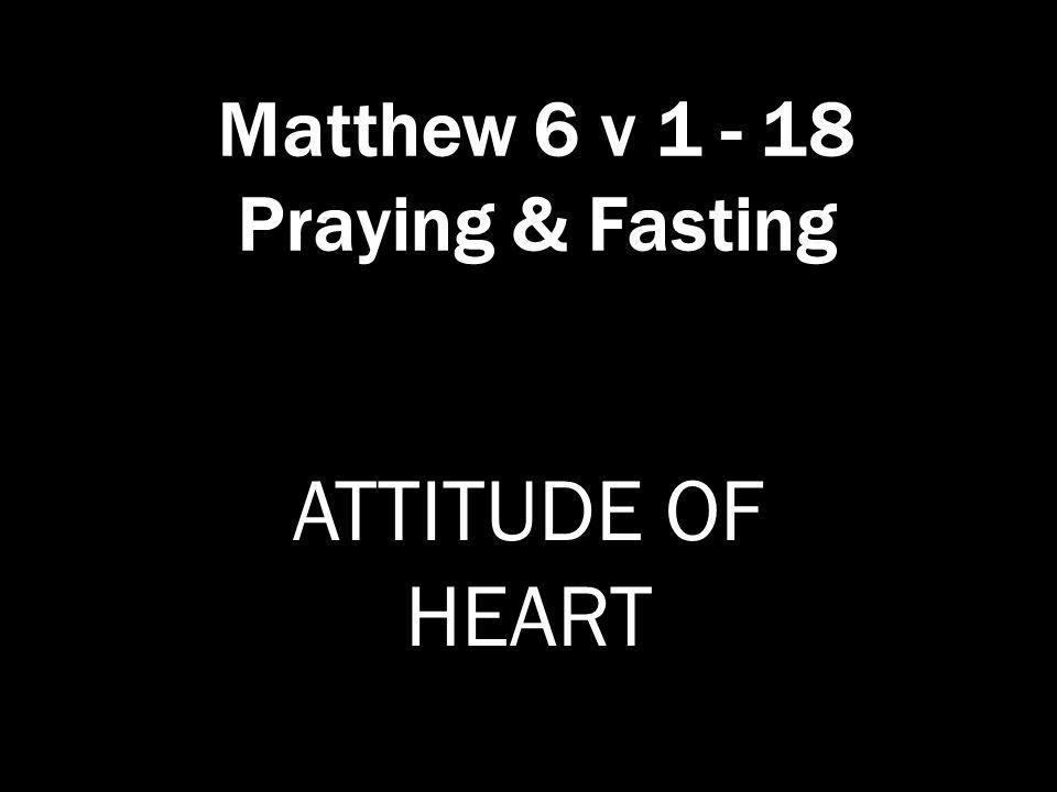 Matthew 6 v 1 - 18 Praying & Fasting ATTITUDE OF HEART