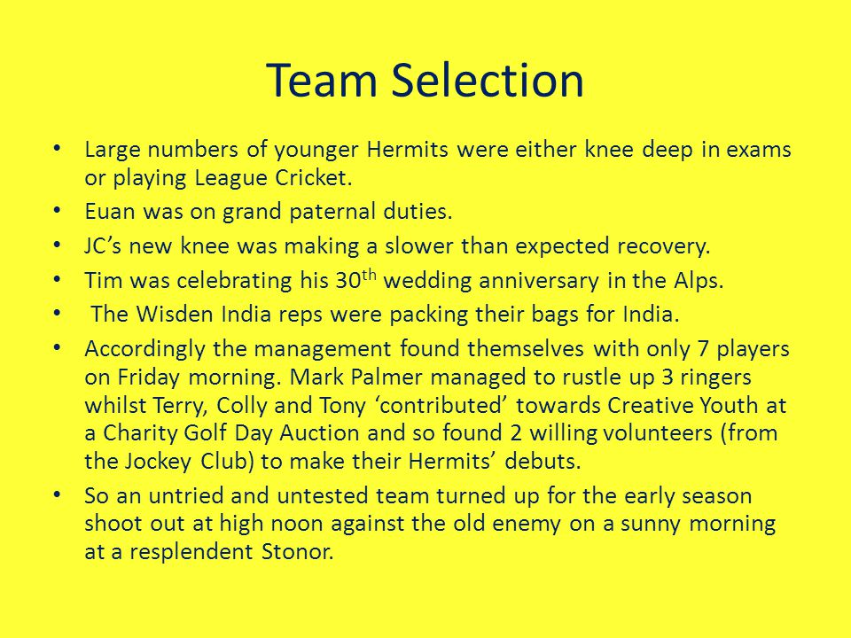 Team Selection Large numbers of younger Hermits were either knee deep in exams or playing League Cricket.
