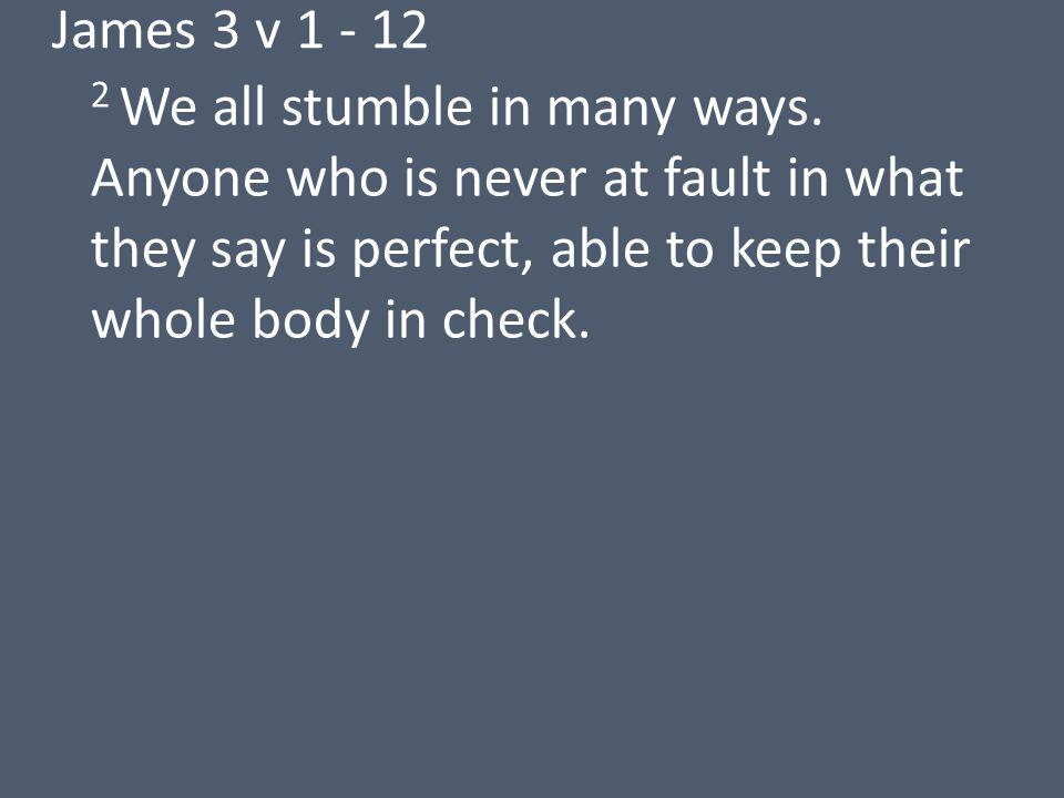 James 3 v We all stumble in many ways.