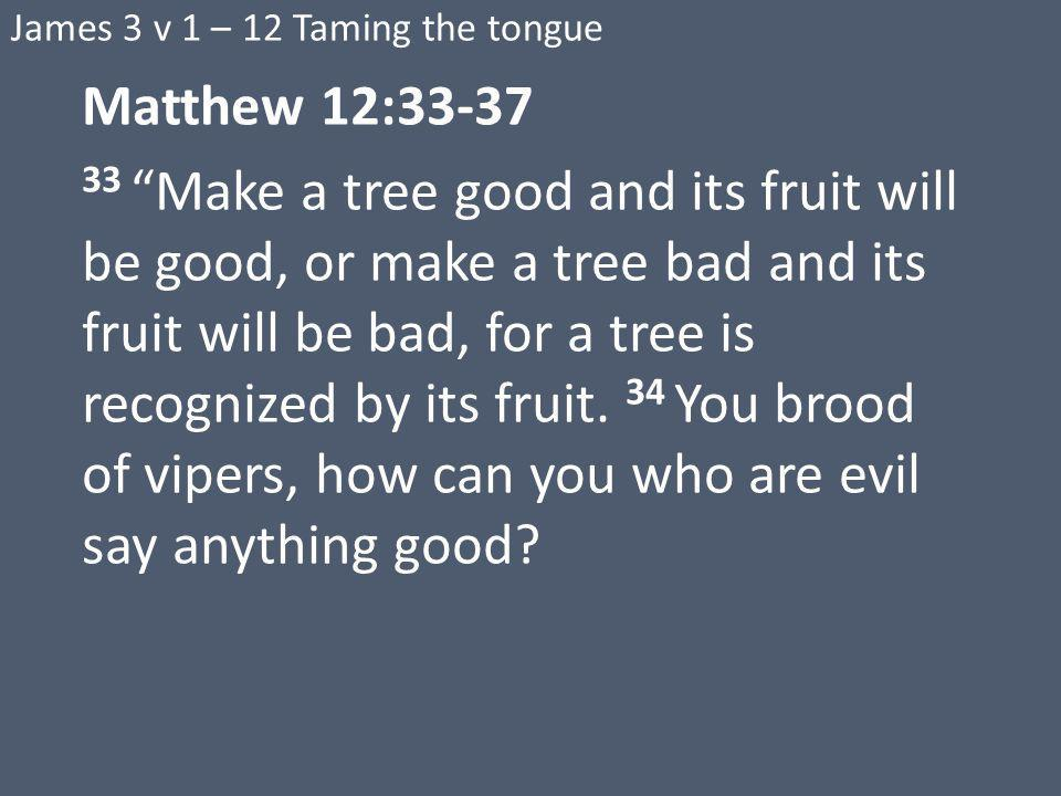 James 3 v 1 – 12 Taming the tongue Matthew 12: Make a tree good and its fruit will be good, or make a tree bad and its fruit will be bad, for a tree is recognized by its fruit.
