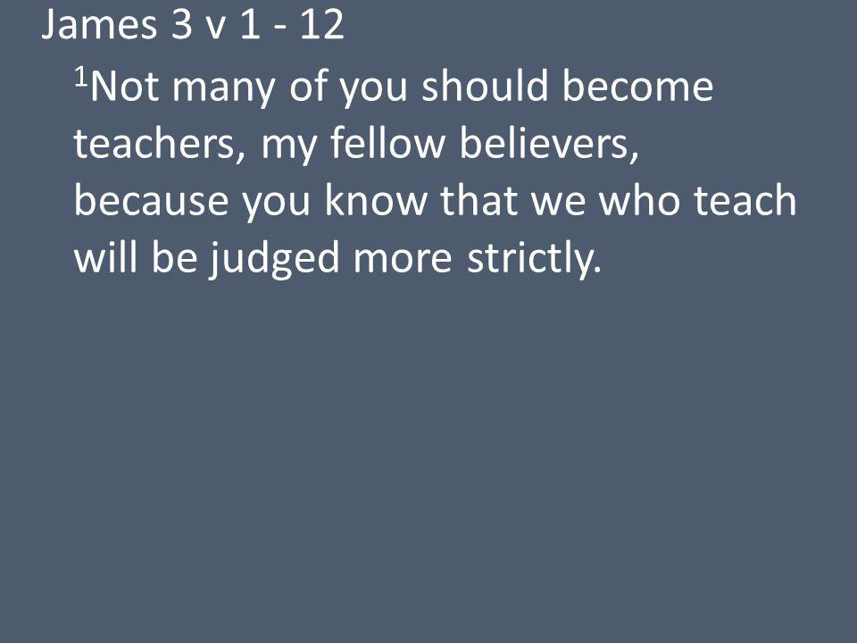 James 3 v Not many of you should become teachers, my fellow believers, because you know that we who teach will be judged more strictly.