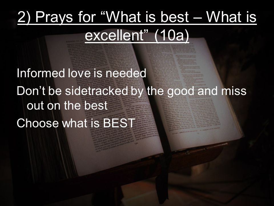 "2) Prays for ""What is best – What is excellent"" (10a) Informed love is needed Don't be sidetracked by the good and miss out on the best Choose what is"