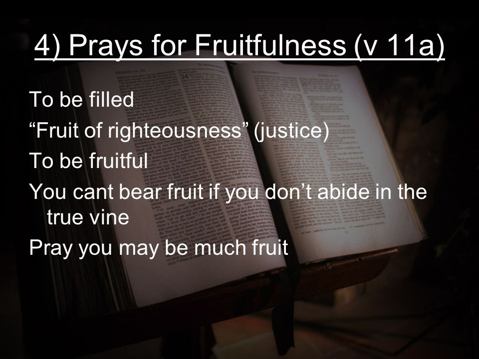 "4) Prays for Fruitfulness (v 11a) To be filled ""Fruit of righteousness"" (justice) To be fruitful You cant bear fruit if you don't abide in the true vi"
