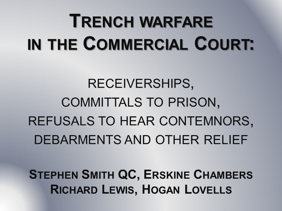 T RENCH WARFARE IN THE C OMMERCIAL C OURT : T RENCH WARFARE IN THE C OMMERCIAL C OURT : RECEIVERSHIPS, COMMITTALS TO PRISON, REFUSALS TO HEAR CONTEMNORS, DEBARMENTS AND OTHER RELIEF S TEPHEN S MITH QC, E RSKINE C HAMBERS R ICHARD L EWIS, H OGAN L OVELLS
