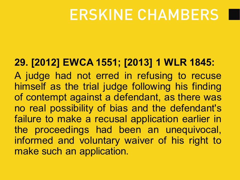 29. [2012] EWCA 1551; [2013] 1 WLR 1845: A judge had not erred in refusing to recuse himself as the trial judge following his finding of contempt agai