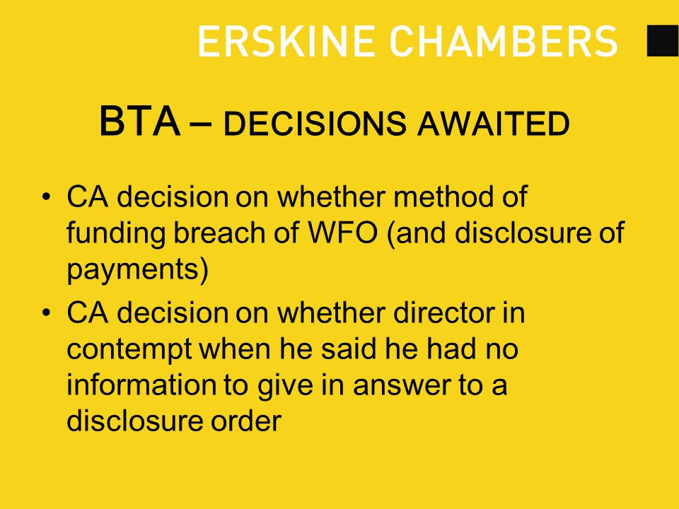 BTA – DECISIONS AWAITED CA decision on whether method of funding breach of WFO (and disclosure of payments) CA decision on whether director in contempt when he said he had no information to give in answer to a disclosure order