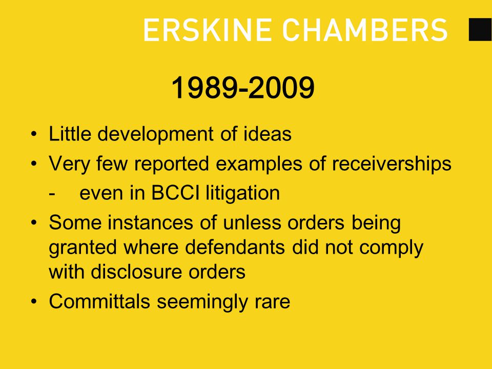 1989-2009 Little development of ideas Very few reported examples of receiverships -even in BCCI litigation Some instances of unless orders being granted where defendants did not comply with disclosure orders Committals seemingly rare