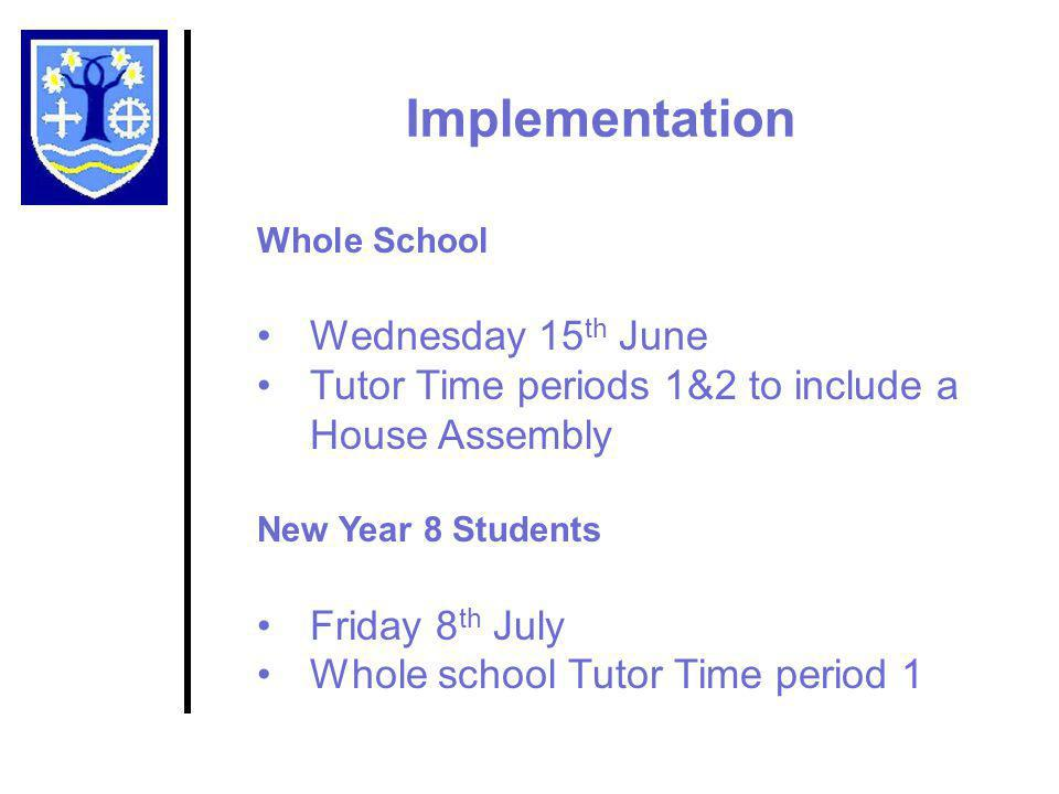 Implementation Whole School Wednesday 15 th June Tutor Time periods 1&2 to include a House Assembly New Year 8 Students Friday 8 th July Whole school Tutor Time period 1