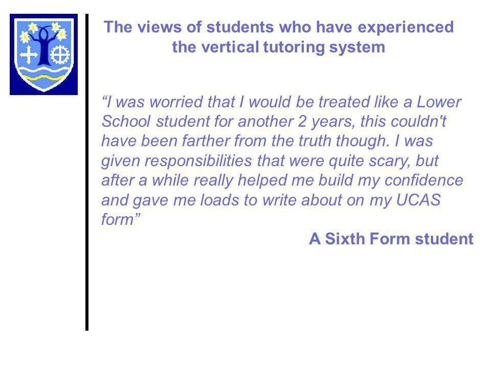 The views of students who have experienced the vertical tutoring system I was worried that I would be treated like a Lower School student for another 2 years, this couldn t have been farther from the truth though.