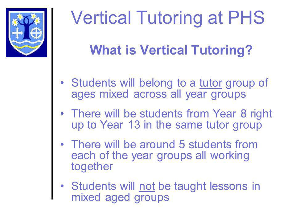 Vertical Tutoring at PHS What is Vertical Tutoring? Students will belong to a tutor group of ages mixed across all year groups There will be students